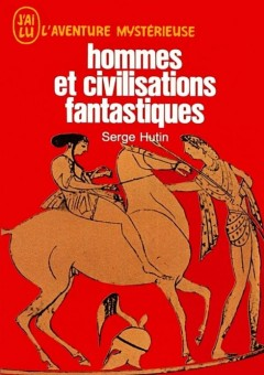 Serge Hutin - Hommes et civilisations fantastiques