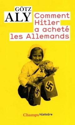 Gotz Aly - Comment Hitler a acheté les Allemands