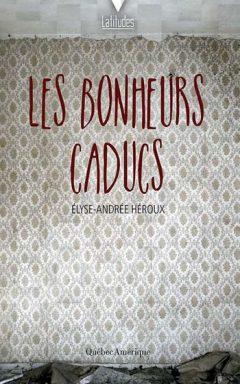 Elyse-Andrée Héroux - Les bonheurs caducs