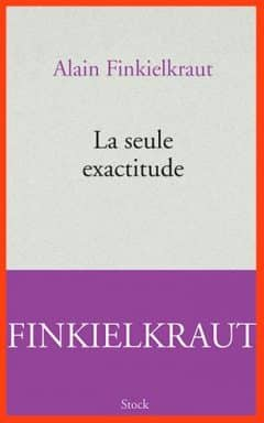 Alain Finkielkraut - La seule exactitude