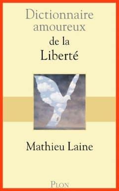 Mathieu Laine - Dictionnaire amoureux de la liberté