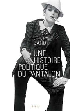 Christine Bard - Une histoire politique du pantalon