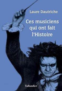 Laure Dautriche - Ces musiciens qui ont fait l'Histoire